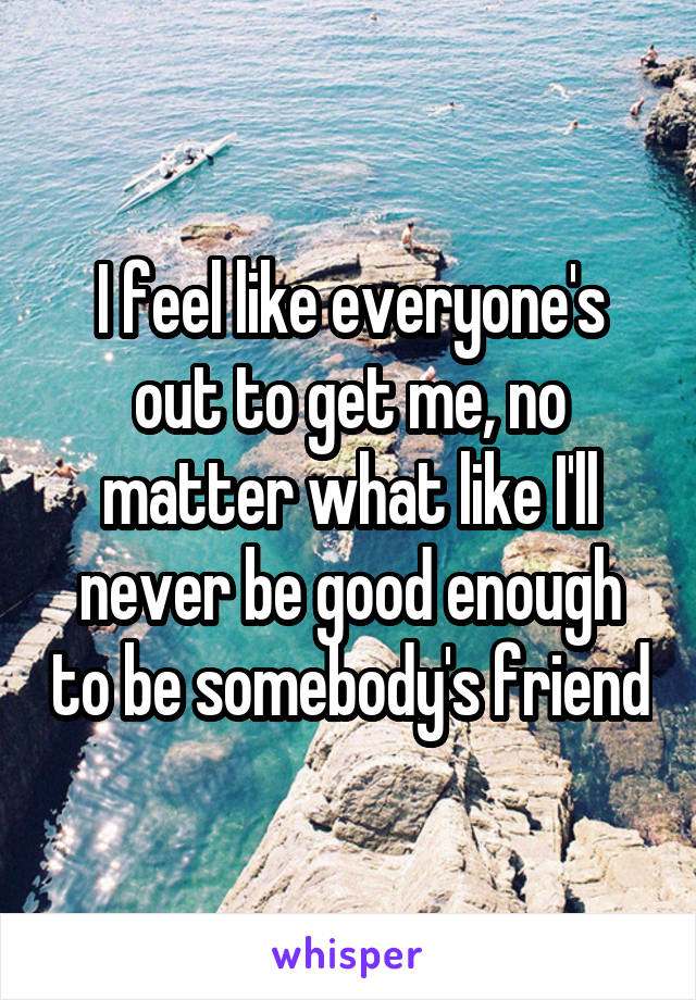 I feel like everyone's out to get me, no matter what like I'll never be good enough to be somebody's friend
