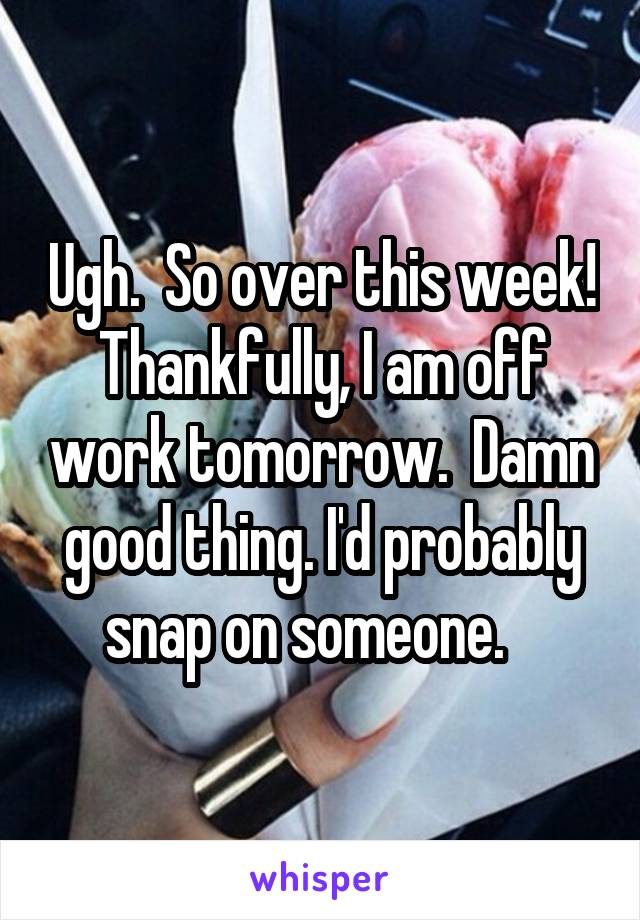 Ugh.  So over this week! Thankfully, I am off work tomorrow.  Damn good thing. I'd probably snap on someone.