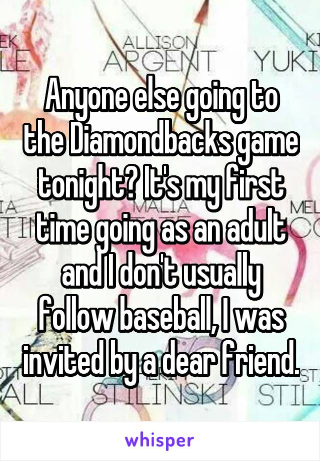 Anyone else going to the Diamondbacks game tonight? It's my first time going as an adult and I don't usually follow baseball, I was invited by a dear friend.