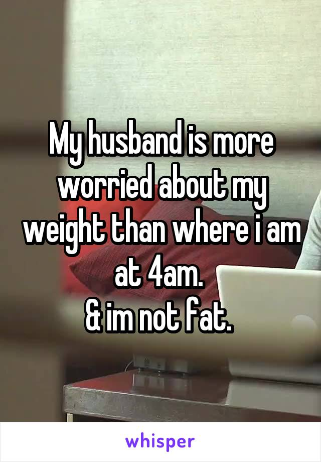 My husband is more worried about my weight than where i am at 4am.  & im not fat.