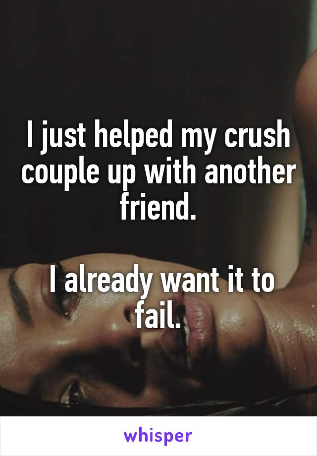 I just helped my crush couple up with another friend.   I already want it to fail.