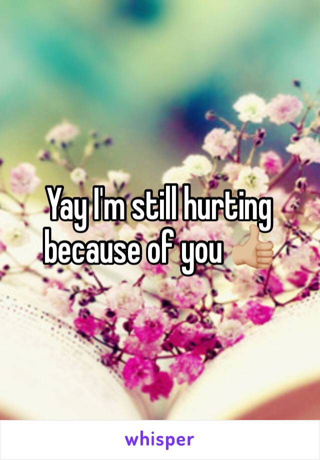 Yay I'm still hurting because of you 👍🏼