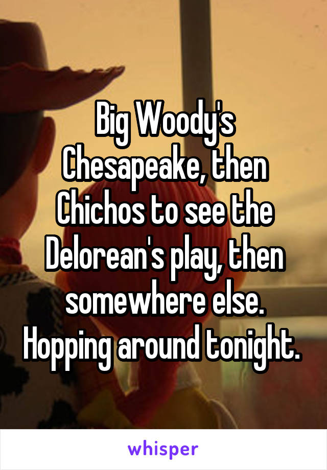 Big Woody's Chesapeake, then Chichos to see the Delorean's play, then somewhere else. Hopping around tonight.