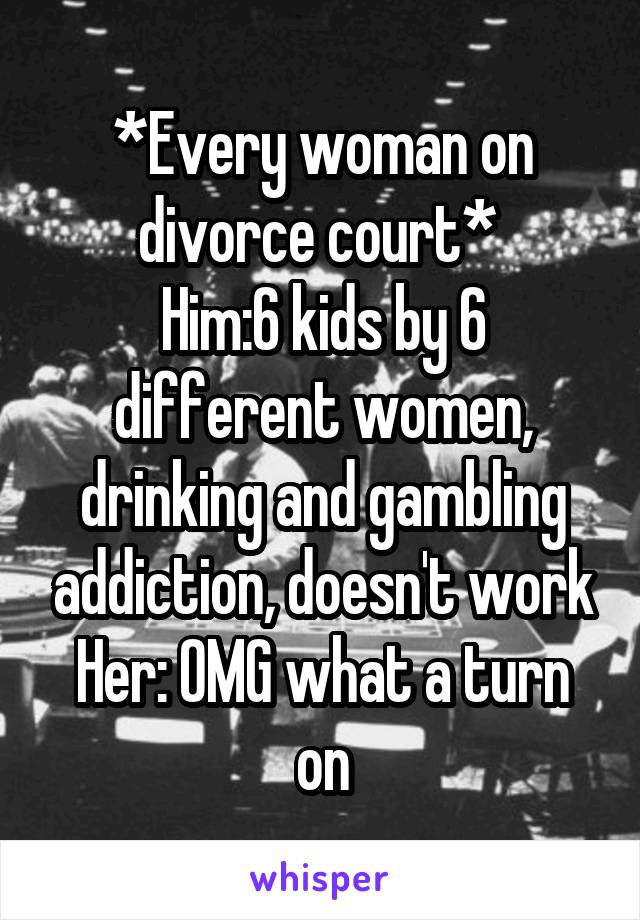 *Every woman on divorce court*  Him:6 kids by 6 different women, drinking and gambling addiction, doesn't work Her: OMG what a turn on