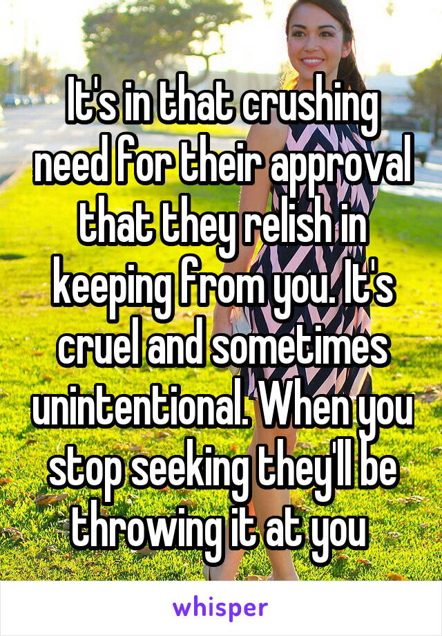 It's in that crushing need for their approval that they relish in keeping from you. It's cruel and sometimes unintentional. When you stop seeking they'll be throwing it at you