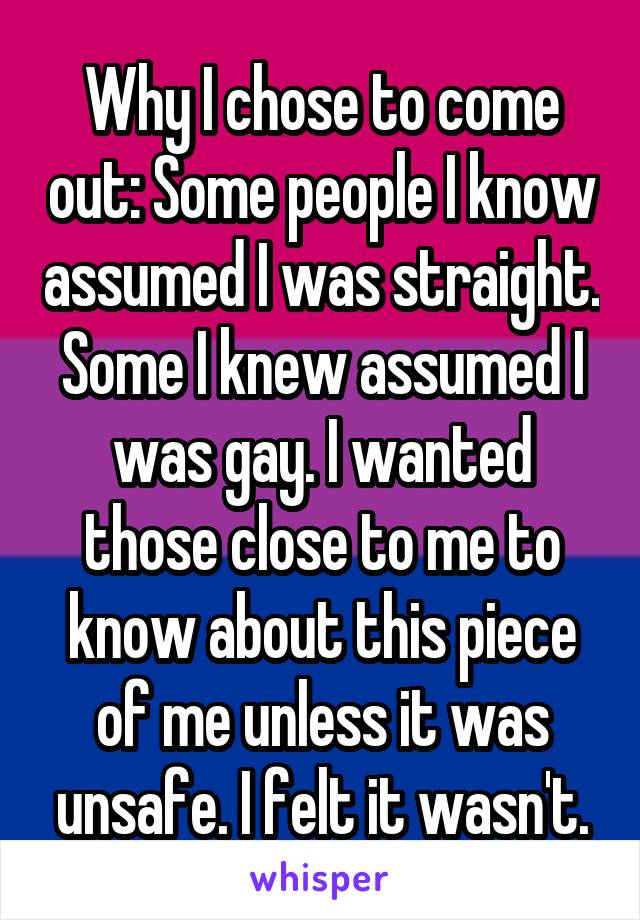 Why I chose to come out: Some people I know assumed I was straight. Some I knew assumed I was gay. I wanted those close to me to know about this piece of me unless it was unsafe. I felt it wasn't.