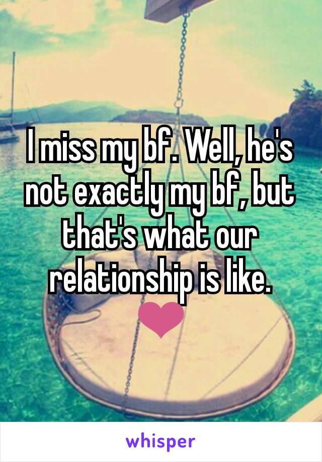 I miss my bf. Well, he's not exactly my bf, but that's what our relationship is like. ❤