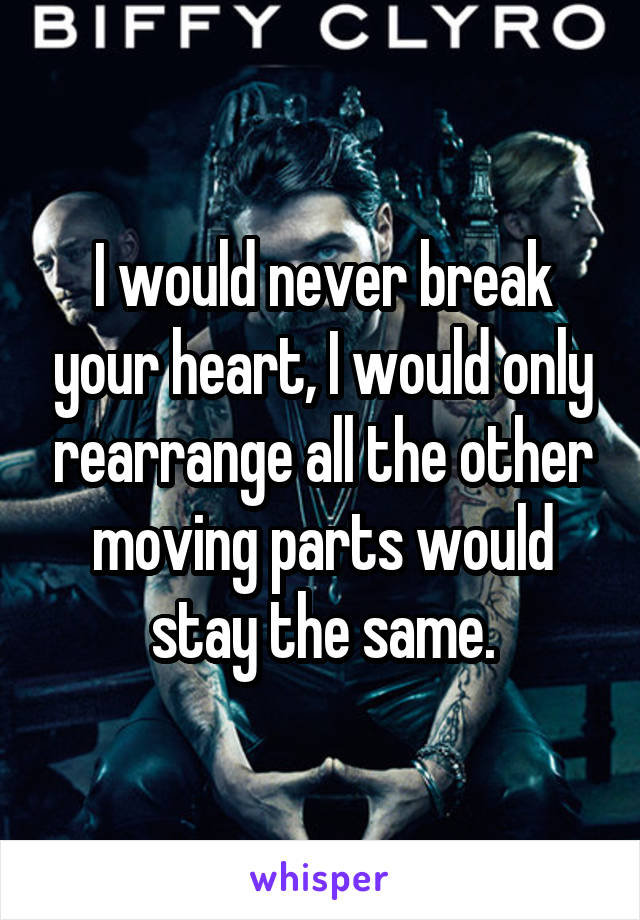 I would never break your heart, I would only rearrange all the other moving parts would stay the same.