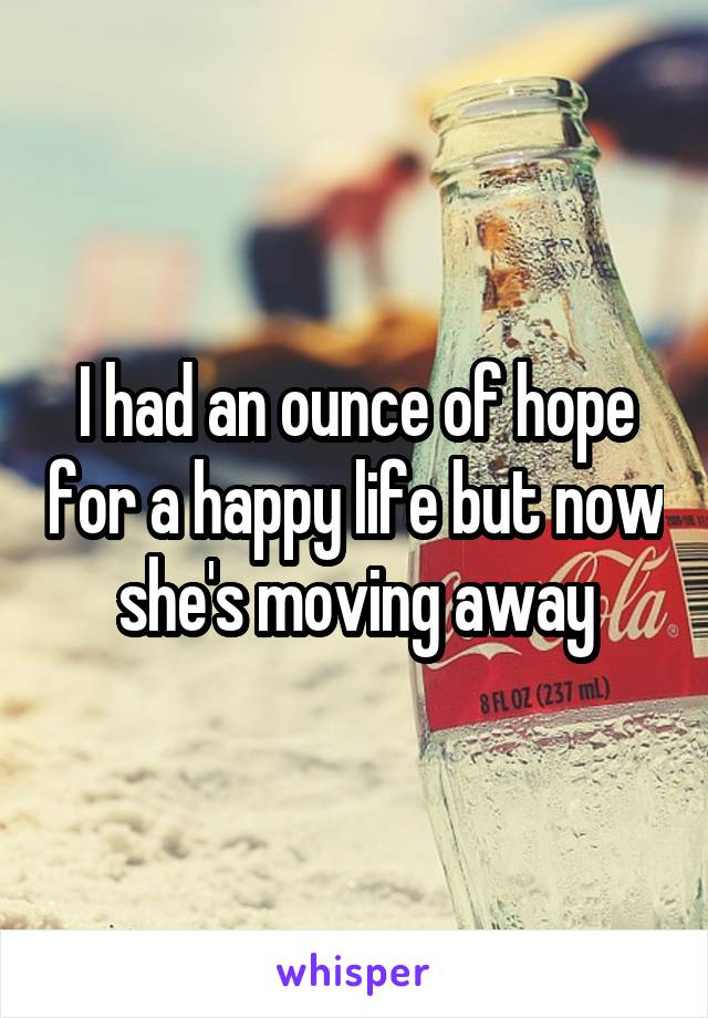 I had an ounce of hope for a happy life but now she's moving away