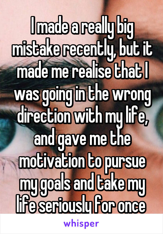 I made a really big mistake recently, but it made me realise that I was going in the wrong direction with my life, and gave me the motivation to pursue my goals and take my life seriously for once