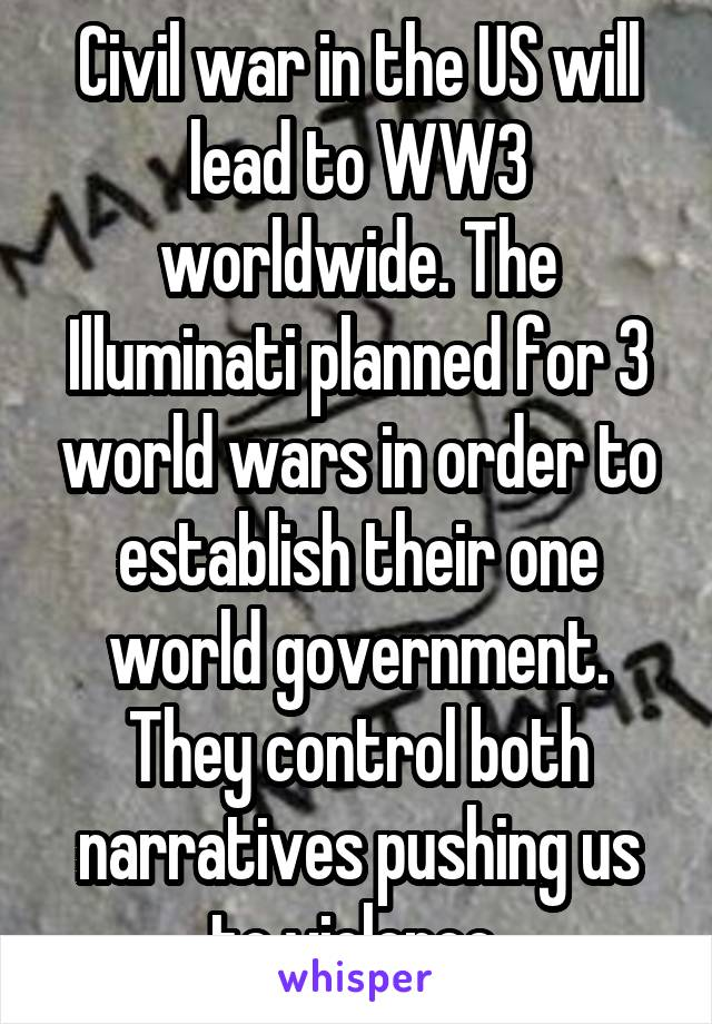 Civil war in the US will lead to WW3 worldwide. The Illuminati planned for 3 world wars in order to establish their one world government. They control both narratives pushing us to violence
