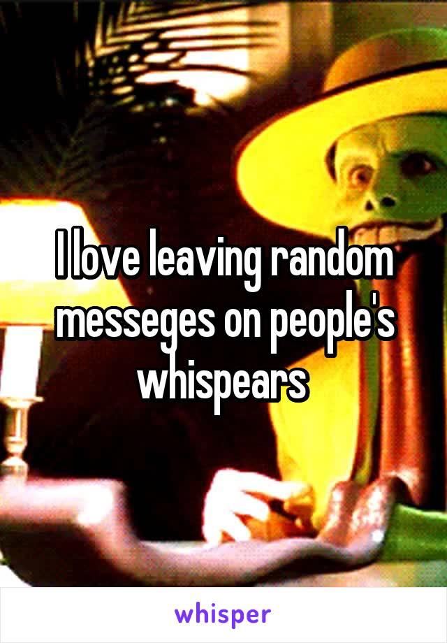 I love leaving random messeges on people's whispears