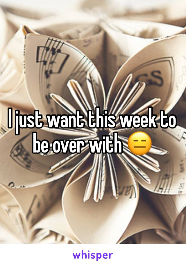 I just want this week to be over with 😑