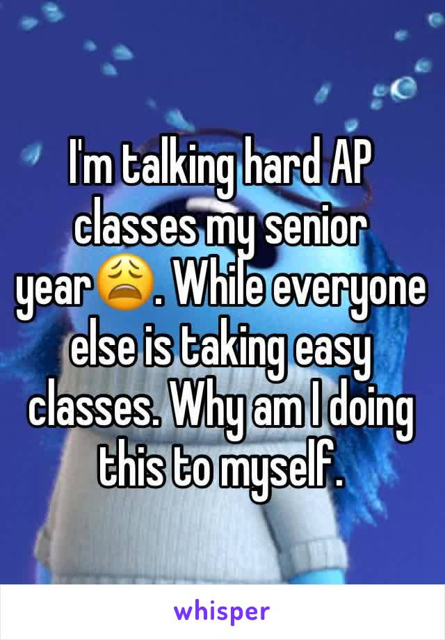 I'm talking hard AP classes my senior year😩. While everyone else is taking easy classes. Why am I doing this to myself.