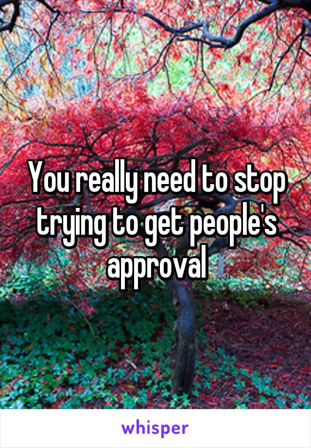 You really need to stop trying to get people's approval