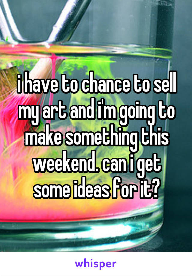i have to chance to sell my art and i'm going to make something this weekend. can i get some ideas for it?