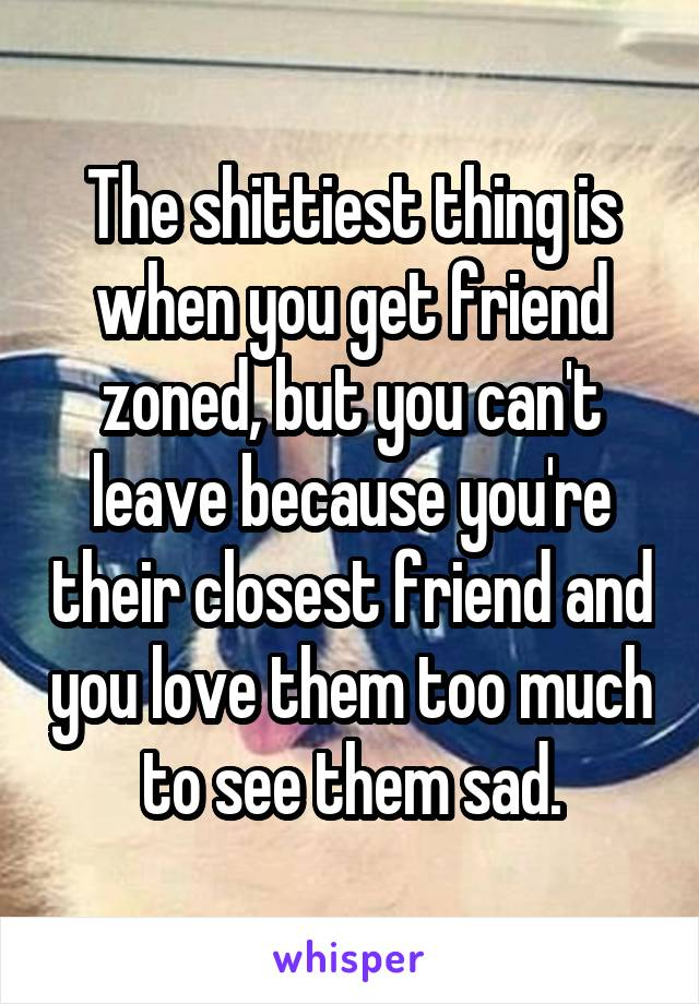 The shittiest thing is when you get friend zoned, but you can't leave because you're their closest friend and you love them too much to see them sad.