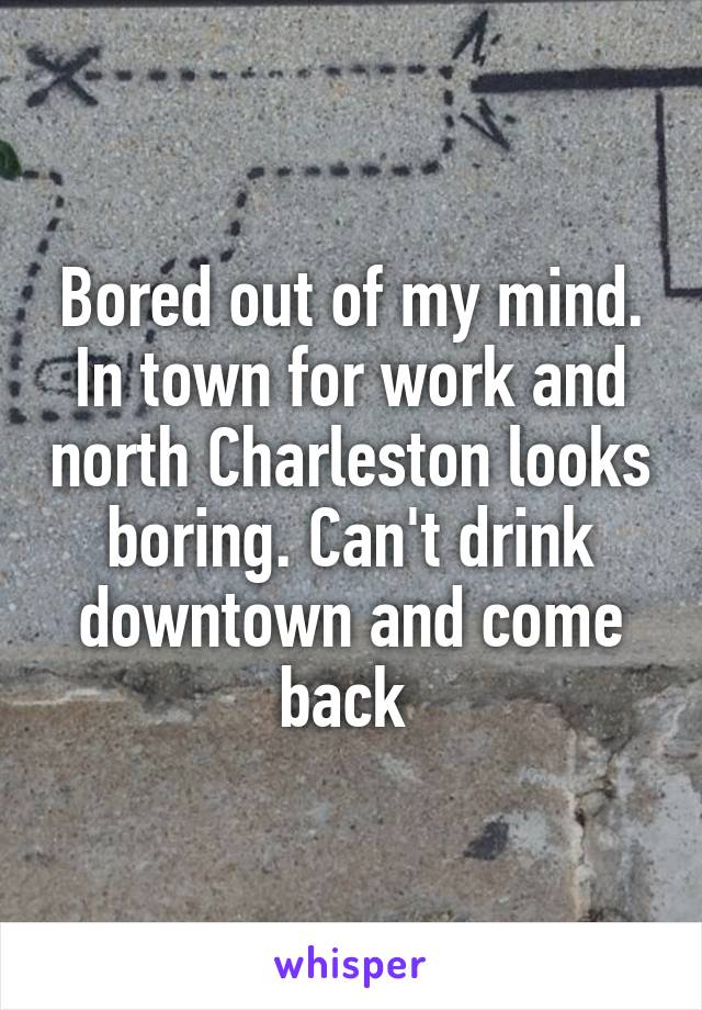 Bored out of my mind. In town for work and north Charleston looks boring. Can't drink downtown and come back