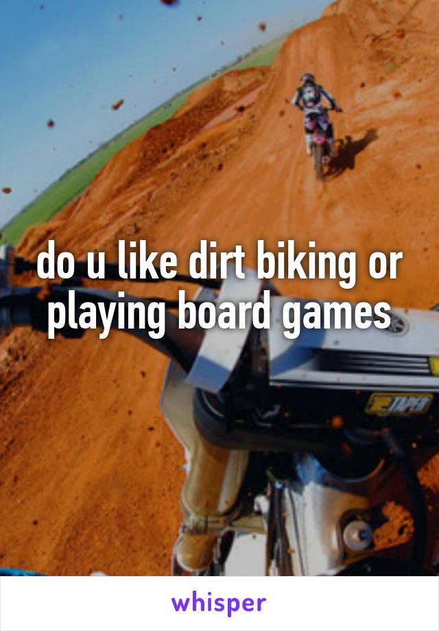 do u like dirt biking or playing board games