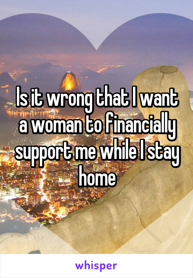 Is it wrong that I want a woman to financially support me while I stay home