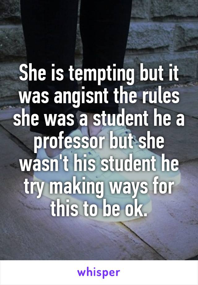 She is tempting but it was angisnt the rules she was a student he a professor but she wasn't his student he try making ways for this to be ok.