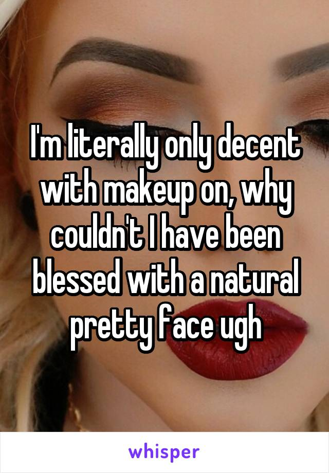 I'm literally only decent with makeup on, why couldn't I have been blessed with a natural pretty face ugh