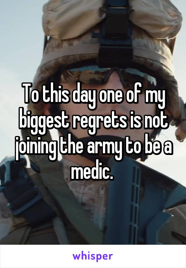 To this day one of my biggest regrets is not joining the army to be a medic.
