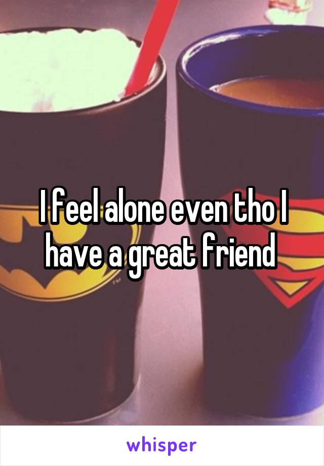 I feel alone even tho I have a great friend
