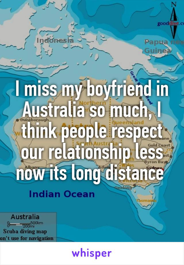 I miss my boyfriend in Australia so much, I think people respect our relationship less now its long distance