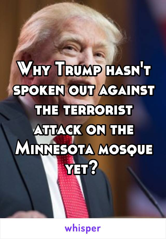 Why Trump hasn't spoken out against the terrorist attack on the Minnesota mosque yet?