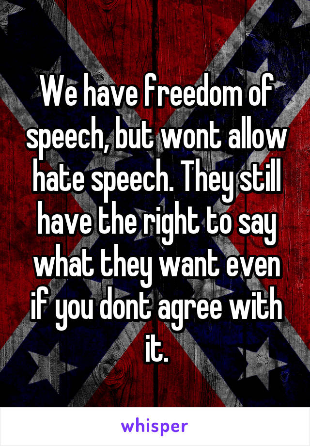 We have freedom of speech, but wont allow hate speech. They still have the right to say what they want even if you dont agree with it.