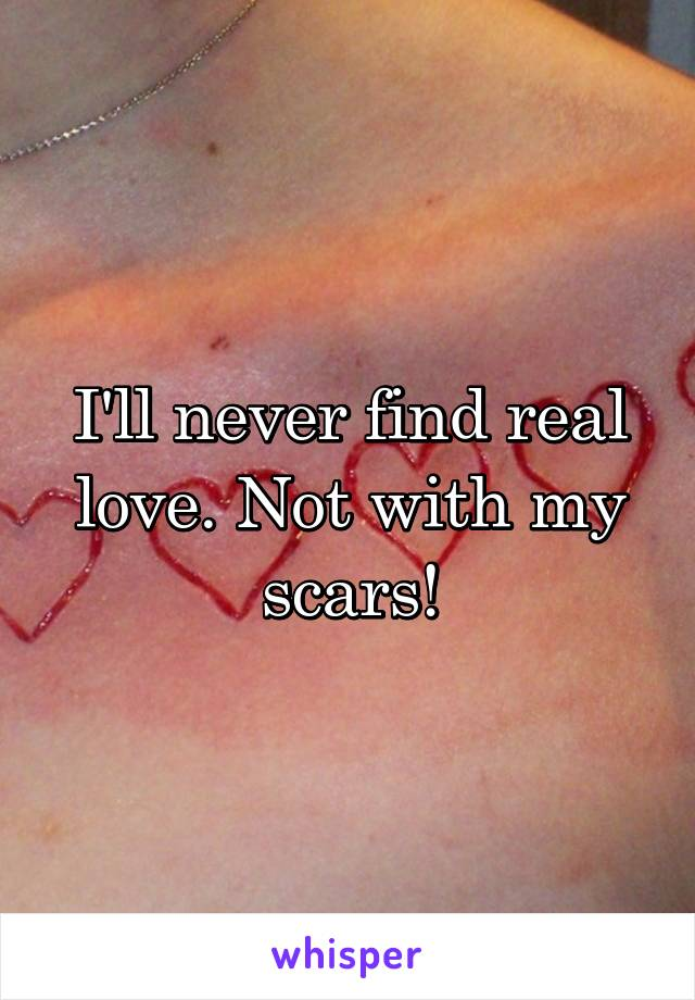 I'll never find real love. Not with my scars!
