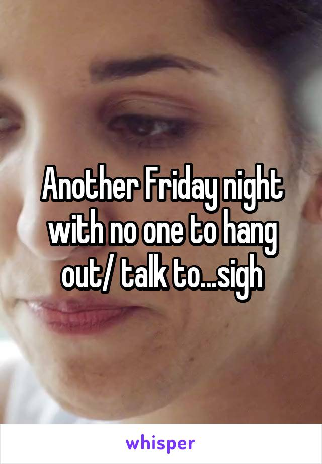Another Friday night with no one to hang out/ talk to...sigh