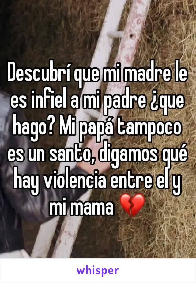 Descubrí que mi madre le es infiel a mi padre ¿que hago? Mi papá tampoco es un santo, digamos qué hay violencia entre el y mi mama 💔