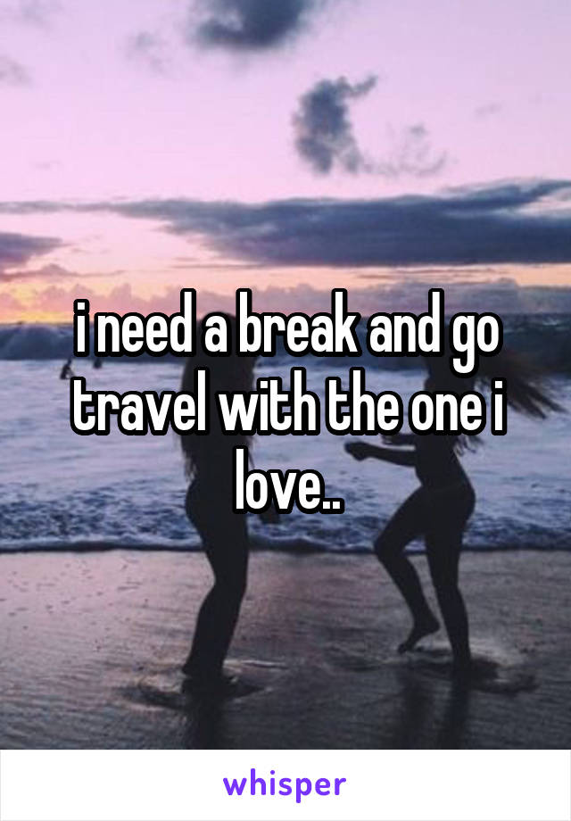 i need a break and go travel with the one i love..
