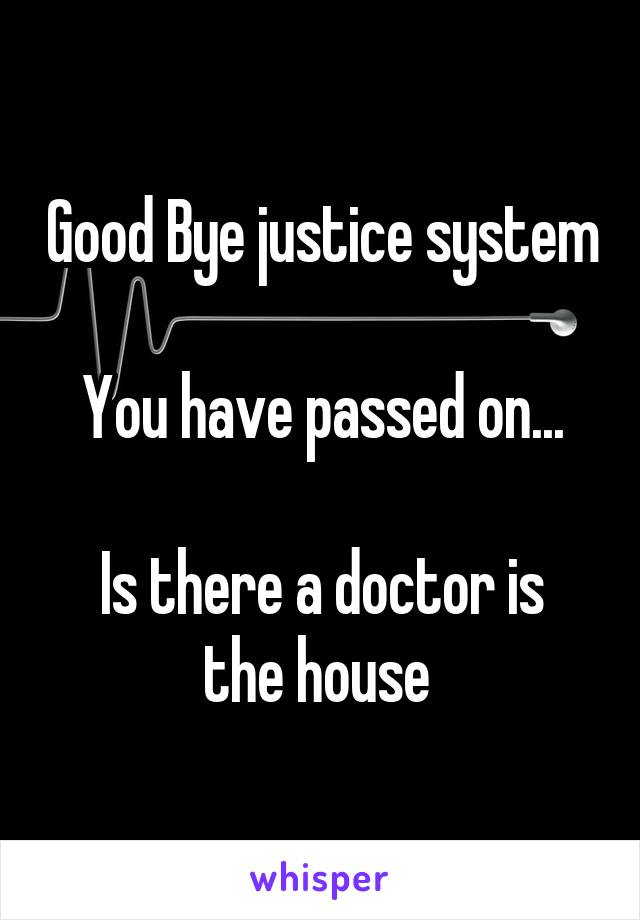 Good Bye justice system  You have passed on...  Is there a doctor is the house