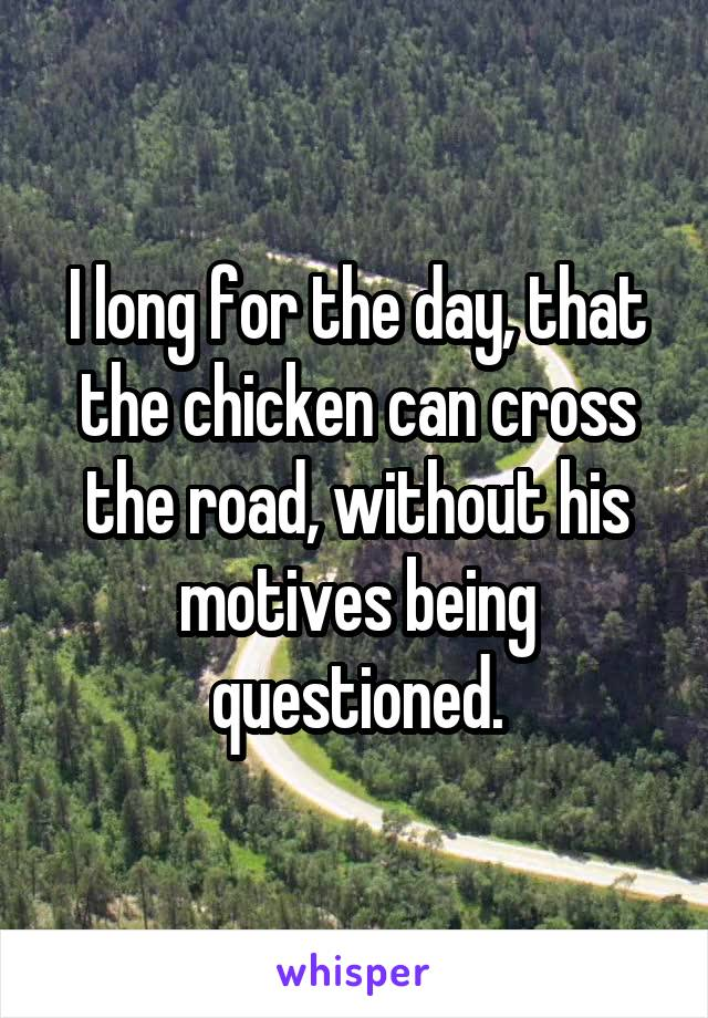 I long for the day, that the chicken can cross the road, without his motives being questioned.