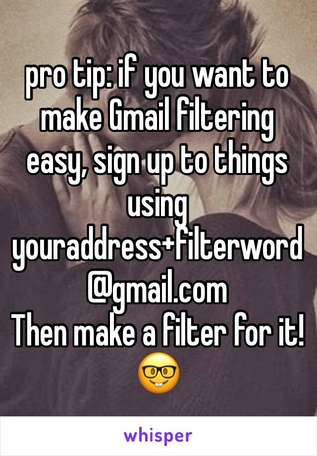 pro tip: if you want to make Gmail filtering easy, sign up to things using  youraddress+filterword @gmail.com Then make a filter for it! 🤓