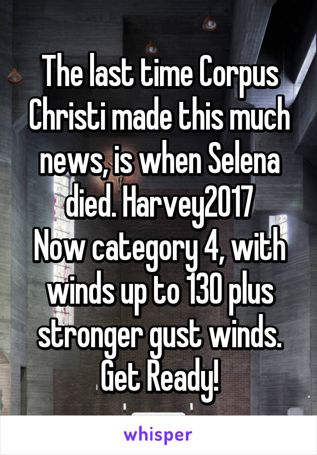 The last time Corpus Christi made this much news, is when Selena died. Harvey2017 Now category 4, with winds up to 130 plus stronger gust winds. Get Ready!