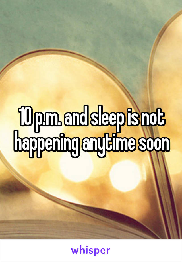 10 p.m. and sleep is not happening anytime soon