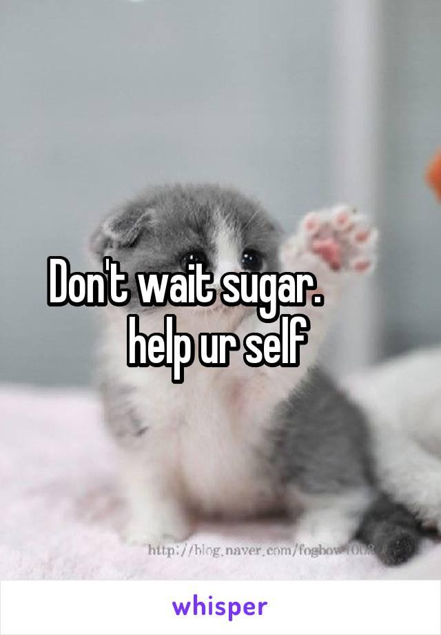 Don't wait sugar.          help ur self