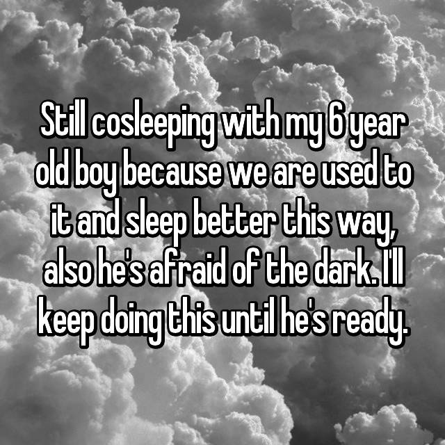 Still cosleeping with my 6 year old boy because we are used to it and sleep better this way, also he's afraid of the dark. I'll keep doing this until he's ready.