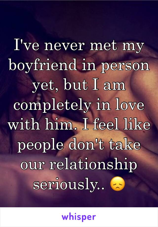 I've never met my boyfriend in person yet, but I am completely in love with him. I feel like people don't take our relationship seriously.. 😞