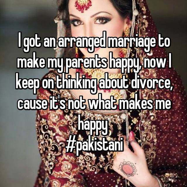 I got an arranged marriage to make my parents happy, now I keep on thinking about divorce, cause it's not what makes me happy  #pakistani