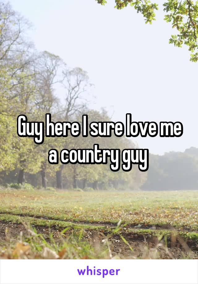 Guy here I sure love me a country guy