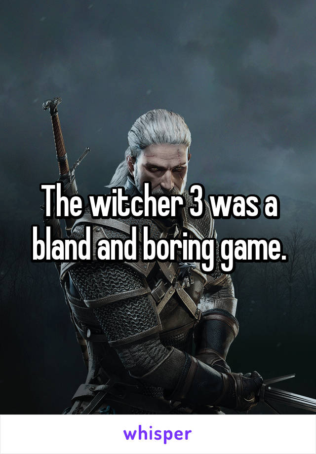 The witcher 3 was a bland and boring game.