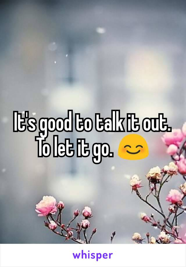 It's good to talk it out. To let it go. 😊