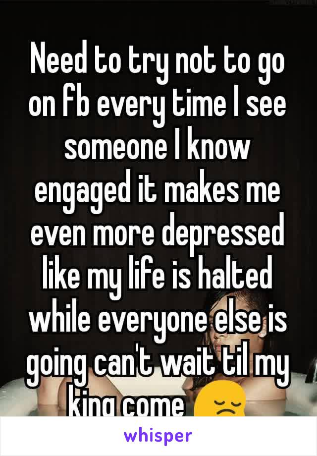 Need to try not to go on fb every time I see someone I know engaged it makes me even more depressed like my life is halted while everyone else is going can't wait til my king come 😔