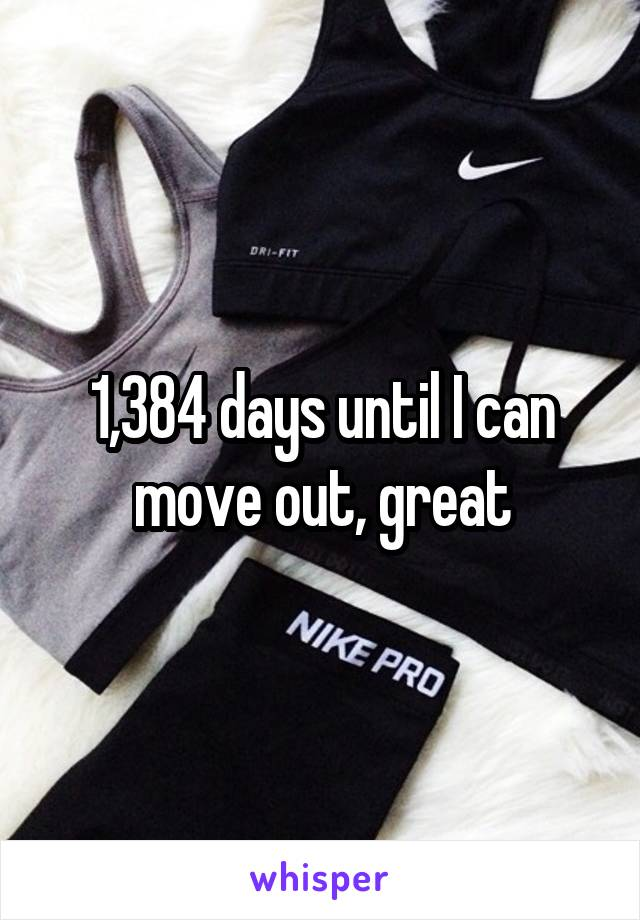 1,384 days until I can move out, great