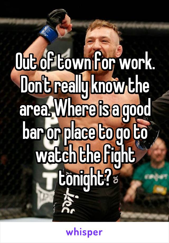 Out of town for work. Don't really know the area. Where is a good bar or place to go to watch the fight tonight?
